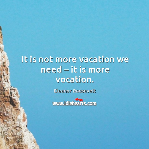 It is not more vacation we need – it is more vocation. Image
