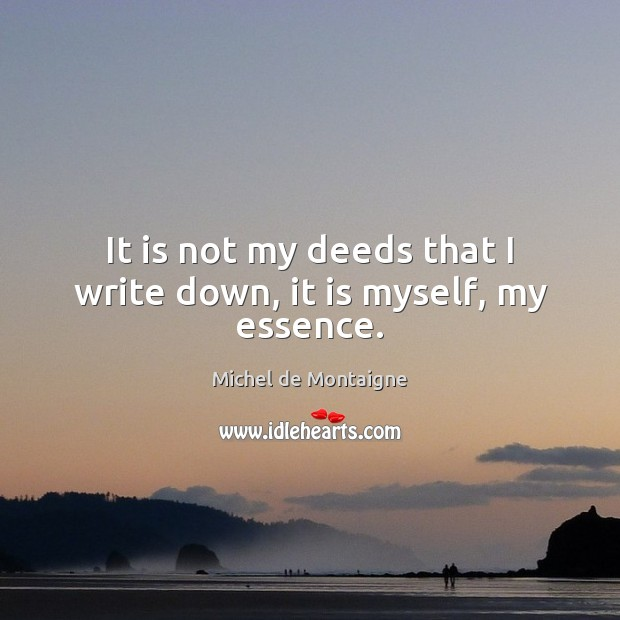 It is not my deeds that I write down, it is myself, my essence. Michel de Montaigne Picture Quote