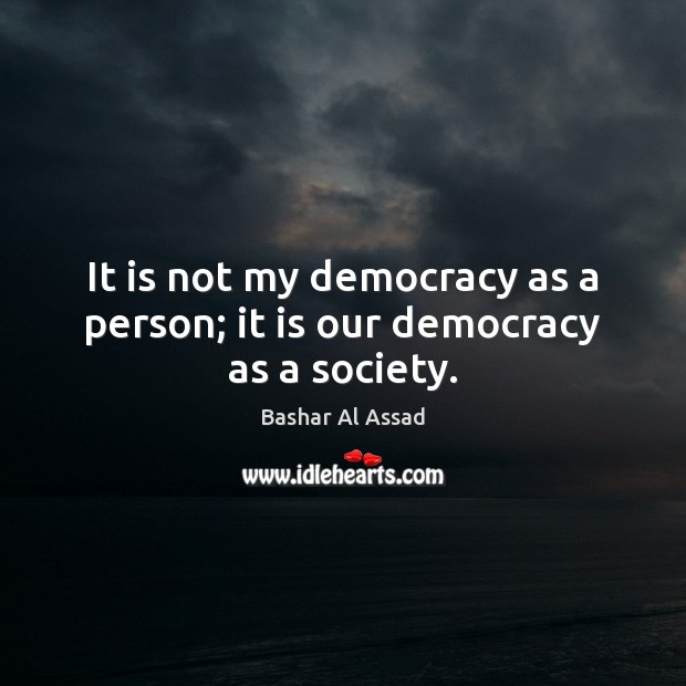 It is not my democracy as a person; it is our democracy as a society. Bashar Al Assad Picture Quote