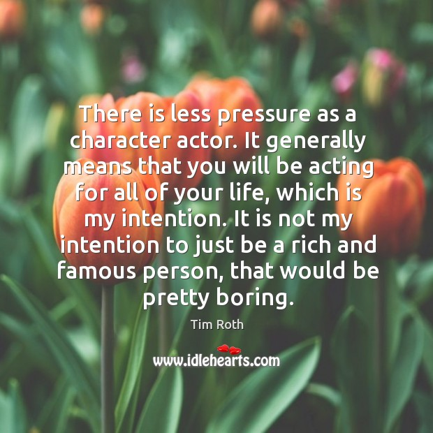 It is not my intention to just be a rich and famous person, that would be pretty boring. Tim Roth Picture Quote