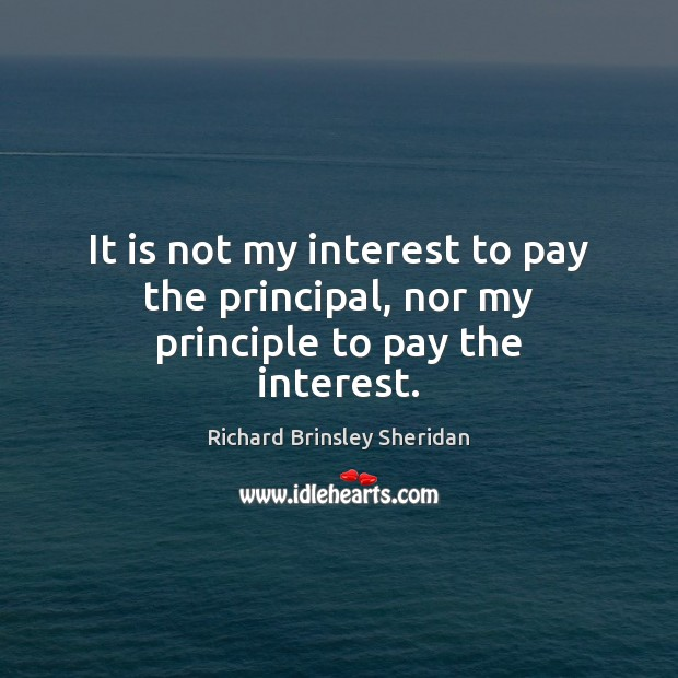 It is not my interest to pay the principal, nor my principle to pay the interest. Richard Brinsley Sheridan Picture Quote