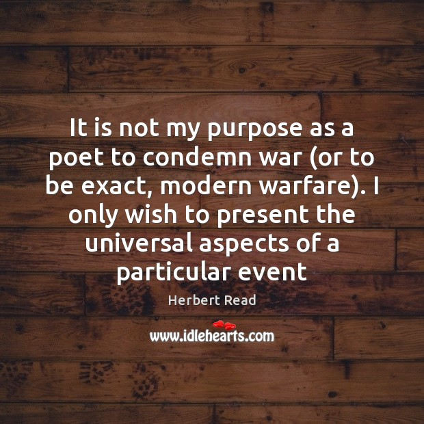 It is not my purpose as a poet to condemn war (or Herbert Read Picture Quote