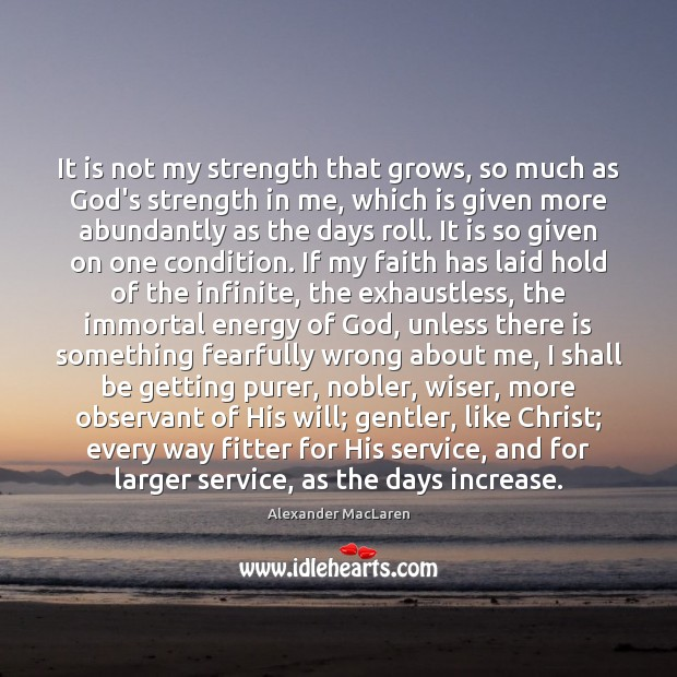 It is not my strength that grows, so much as God's strength Alexander MacLaren Picture Quote