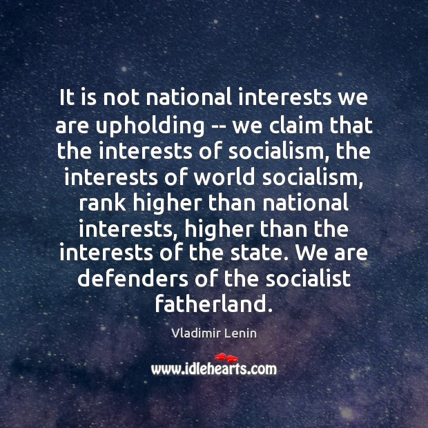 It is not national interests we are upholding — we claim that Vladimir Lenin Picture Quote