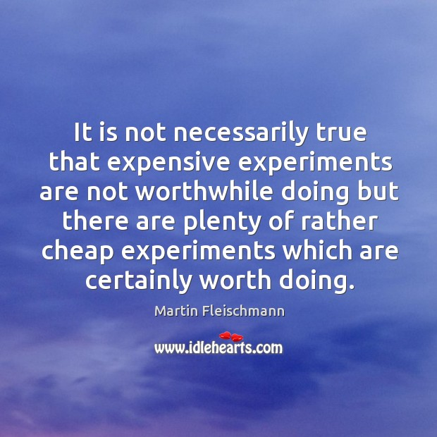 It is not necessarily true that expensive experiments are not worthwhile doing but Martin Fleischmann Picture Quote