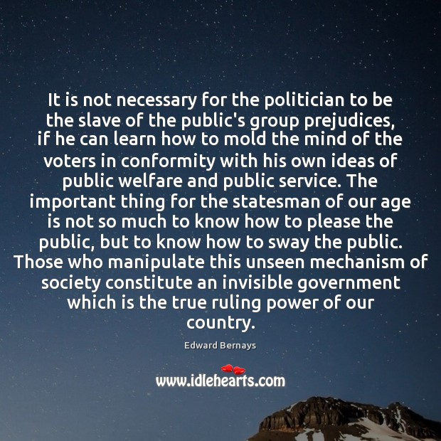 It is not necessary for the politician to be the slave of Edward Bernays Picture Quote