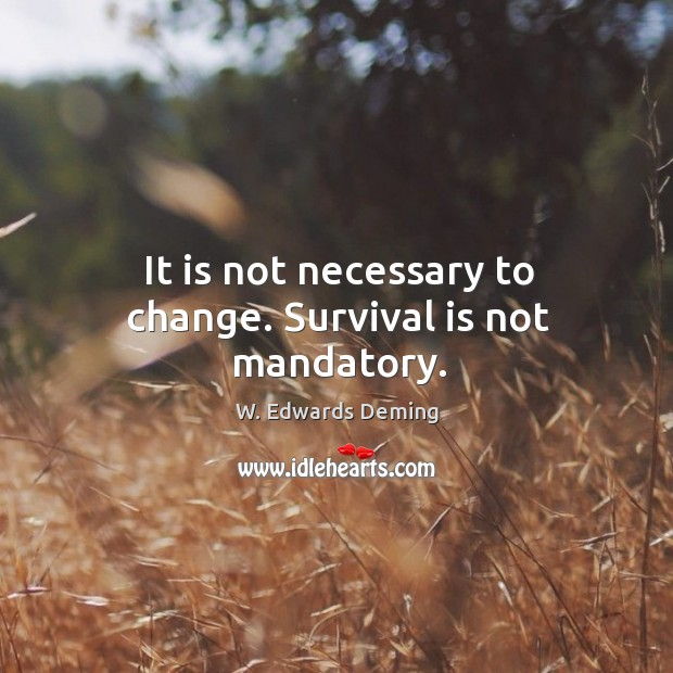 It is not necessary to change. Survival is not mandatory. W. Edwards Deming Picture Quote
