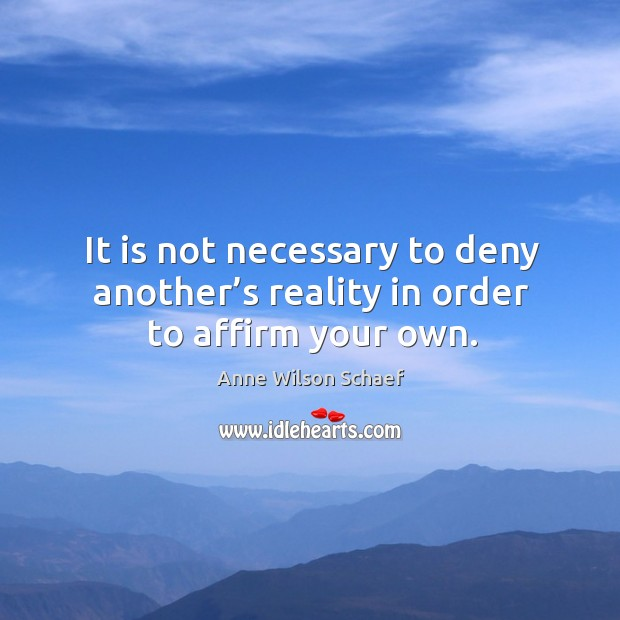 Image, It is not necessary to deny another's reality in order to affirm your own.