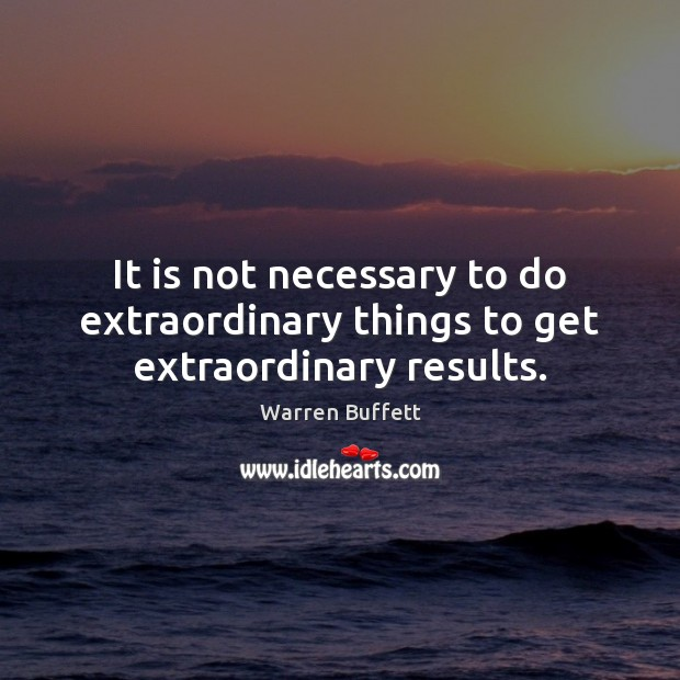 It is not necessary to do extraordinary things to get extraordinary results. Warren Buffett Picture Quote