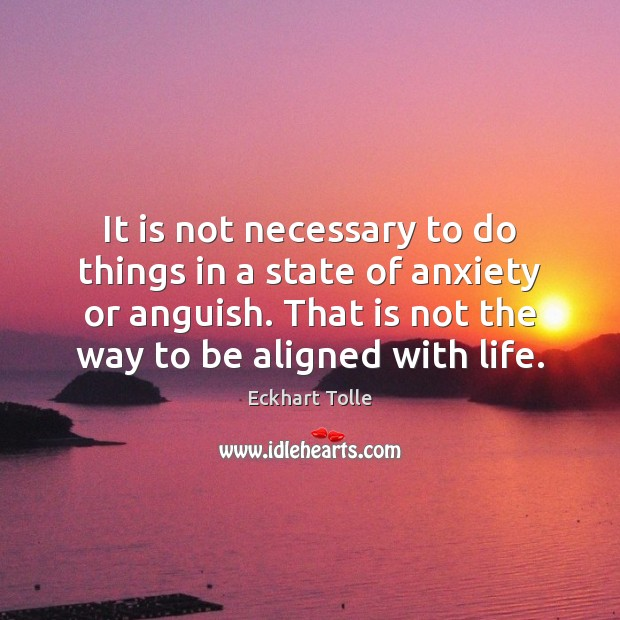 It is not necessary to do things in a state of anxiety Image