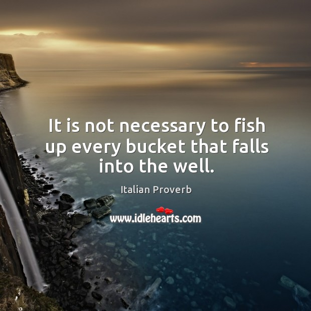 Image, It is not necessary to fish up every bucket that falls into the well.