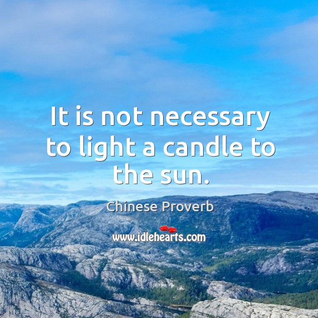 Image, It is not necessary to light a candle to the sun.