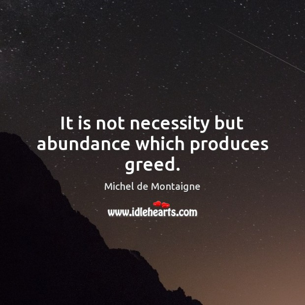 It is not necessity but abundance which produces greed. Image