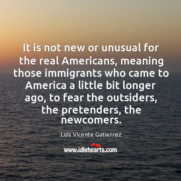 It is not new or unusual for the real americans, meaning those immigrants who came Image