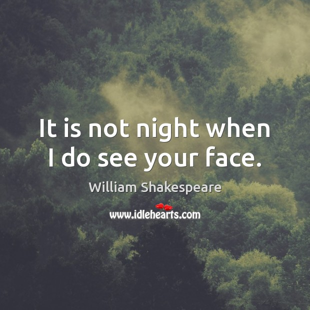 It is not night when I do see your face. William Shakespeare Picture Quote