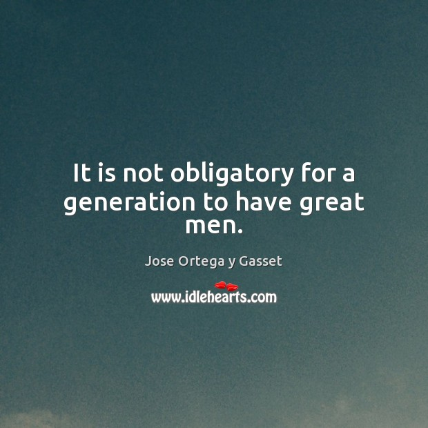 It is not obligatory for a generation to have great men. Jose Ortega y Gasset Picture Quote