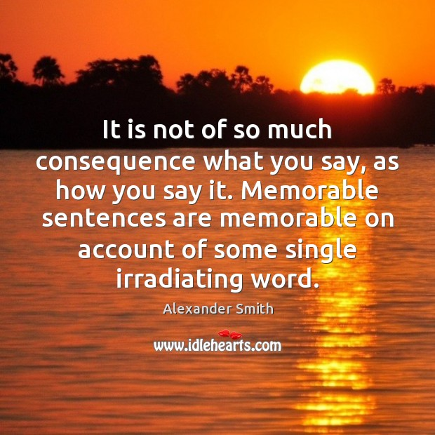It is not of so much consequence what you say, as how Alexander Smith Picture Quote