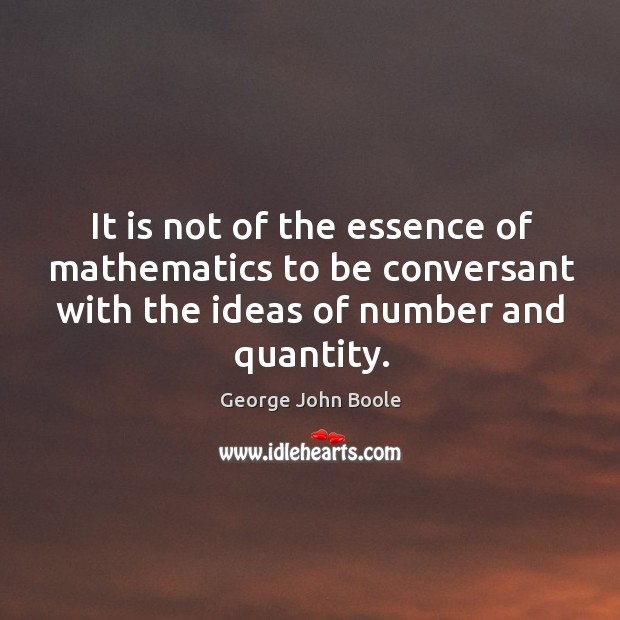 It is not of the essence of mathematics to be conversant with the ideas of number and quantity. Image
