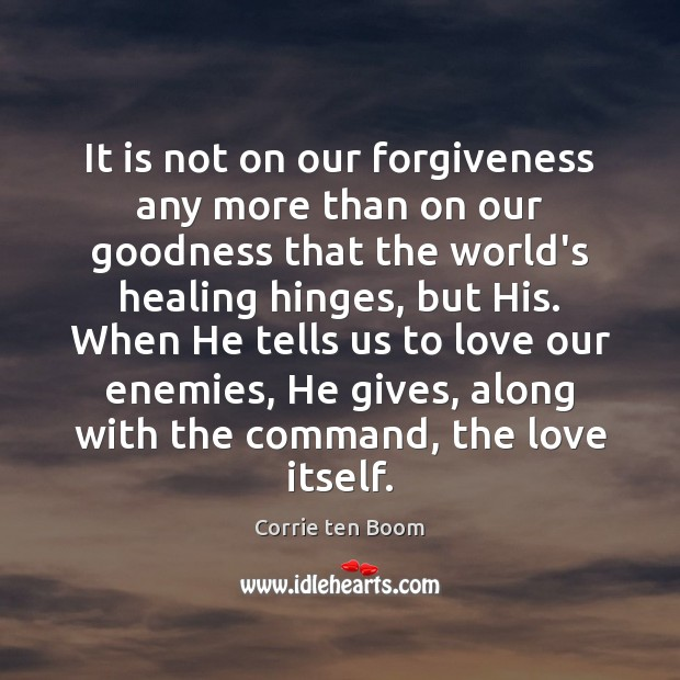 It is not on our forgiveness any more than on our goodness Corrie ten Boom Picture Quote