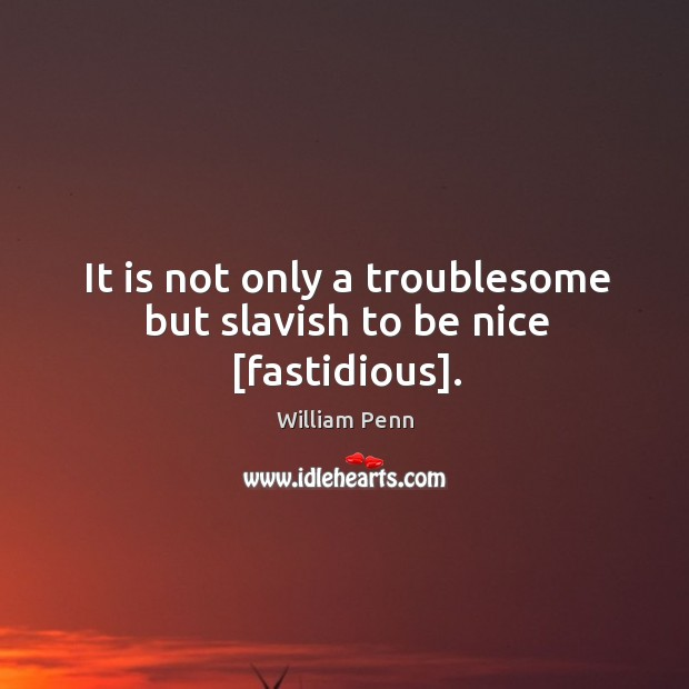 It is not only a troublesome but slavish to be nice [fastidious]. William Penn Picture Quote