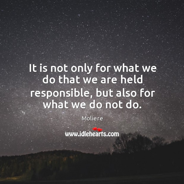 It is not only for what we do that we are held responsible, but also for what we do not do. Image