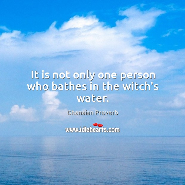 It is not only one person who bathes in the witch's water. Ghanaian Proverbs Image