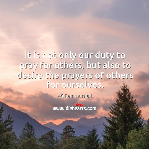 It is not only our duty to pray for others, but also to desire the prayers of others for ourselves. Image
