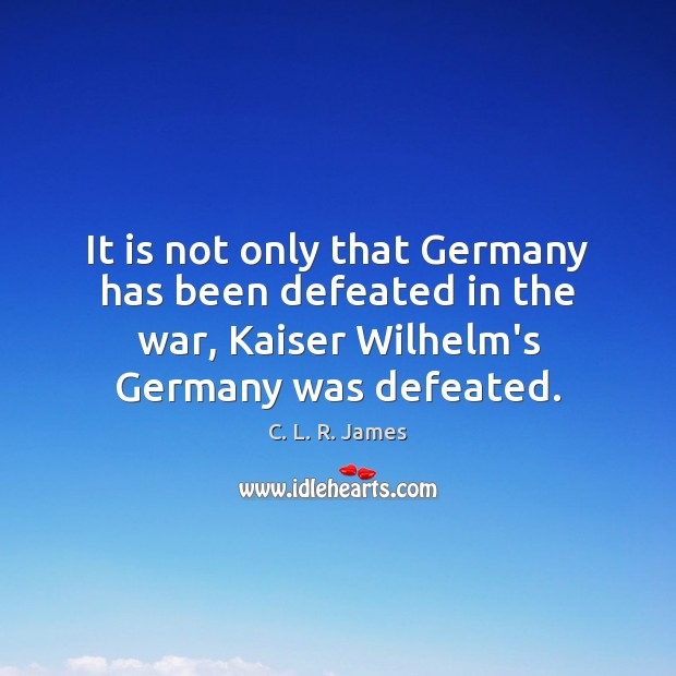 It is not only that Germany has been defeated in the war, C. L. R. James Picture Quote