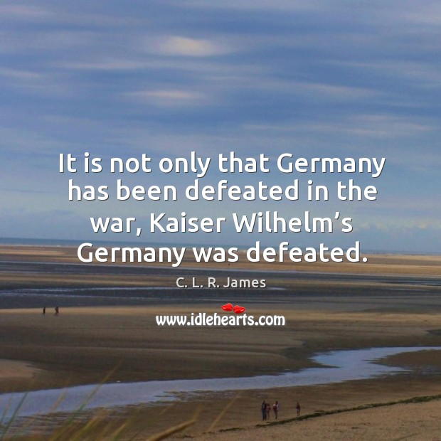 It is not only that germany has been defeated in the war, kaiser wilhelm's germany was defeated. C. L. R. James Picture Quote