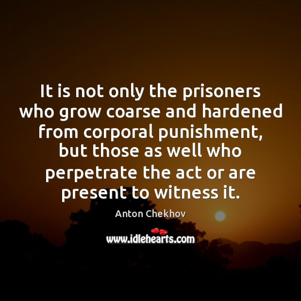 It is not only the prisoners who grow coarse and hardened from Anton Chekhov Picture Quote