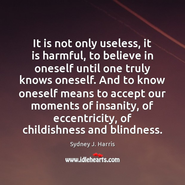 It is not only useless, it is harmful, to believe in oneself Sydney J. Harris Picture Quote