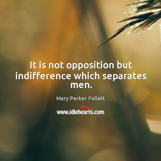 It is not opposition but indifference which separates men. Mary Parker Follett Picture Quote