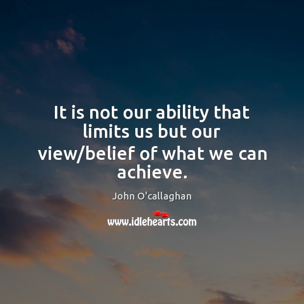 It is not our ability that limits us but our view/belief of what we can achieve. Image
