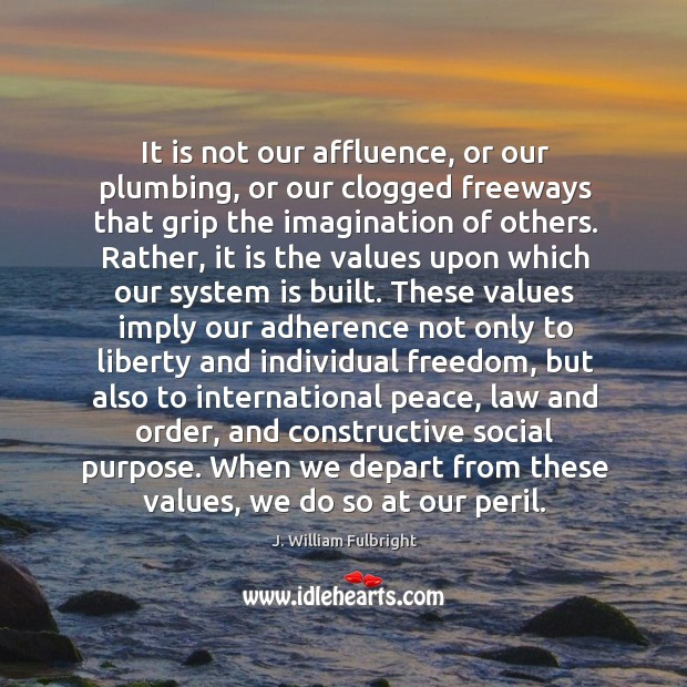 It is not our affluence, or our plumbing, or our clogged freeways J. William Fulbright Picture Quote