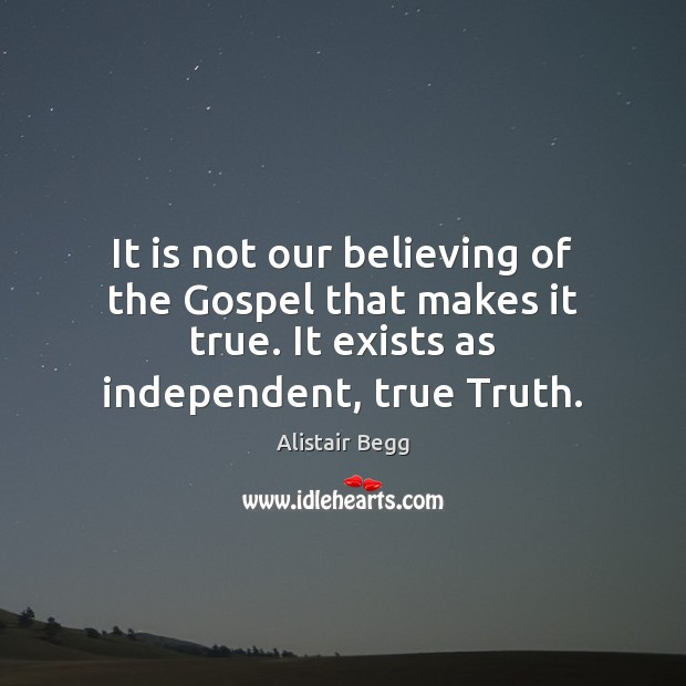 It is not our believing of the Gospel that makes it true. Image