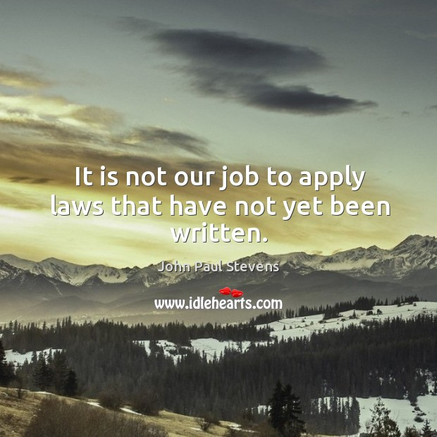 It is not our job to apply laws that have not yet been written. John Paul Stevens Picture Quote