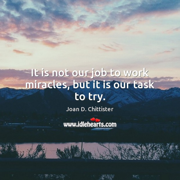 Image, It is not our job to work miracles, but it is our task to try.