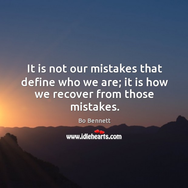 It is not our mistakes that define who we are; it is how we recover from those mistakes. Bo Bennett Picture Quote