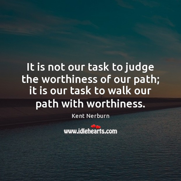 It is not our task to judge the worthiness of our path; Kent Nerburn Picture Quote