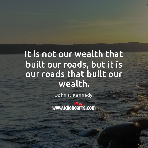 It is not our wealth that built our roads, but it is our roads that built our wealth. Image