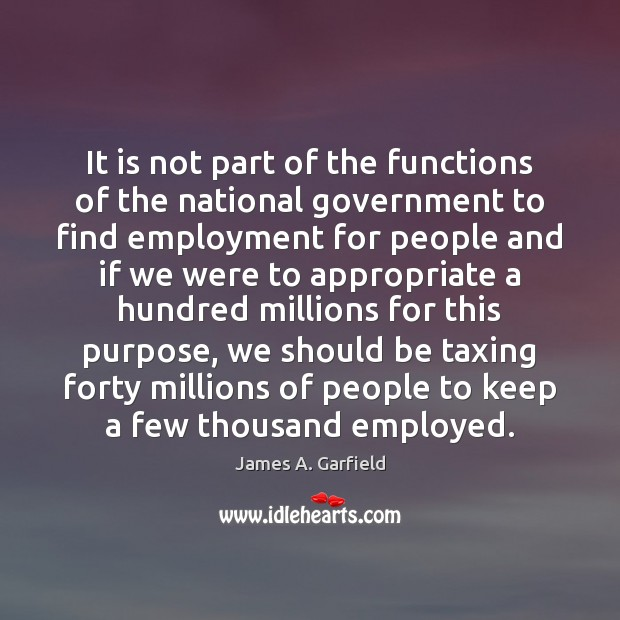 James A. Garfield Picture Quote image saying: It is not part of the functions of the national government to
