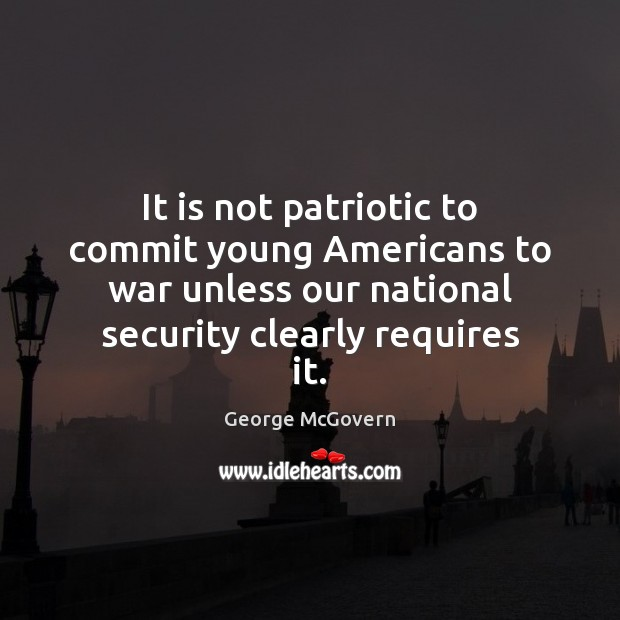 It is not patriotic to commit young Americans to war unless our George McGovern Picture Quote