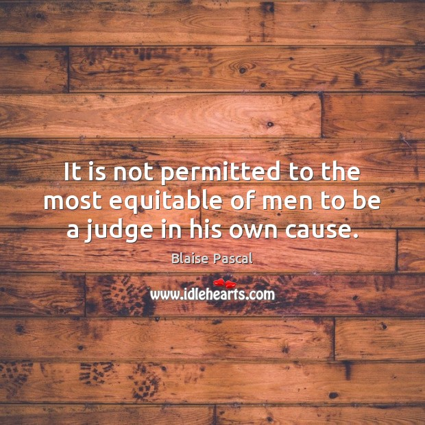 It is not permitted to the most equitable of men to be a judge in his own cause. Blaise Pascal Picture Quote