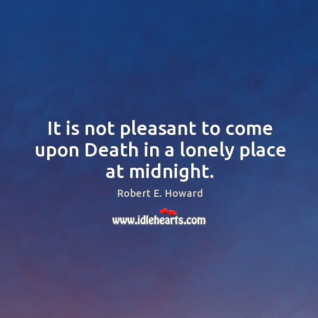 Image, It is not pleasant to come upon Death in a lonely place at midnight.