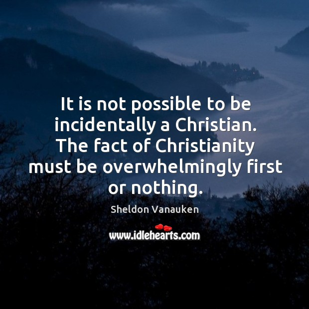 It is not possible to be incidentally a Christian. The fact of Sheldon Vanauken Picture Quote