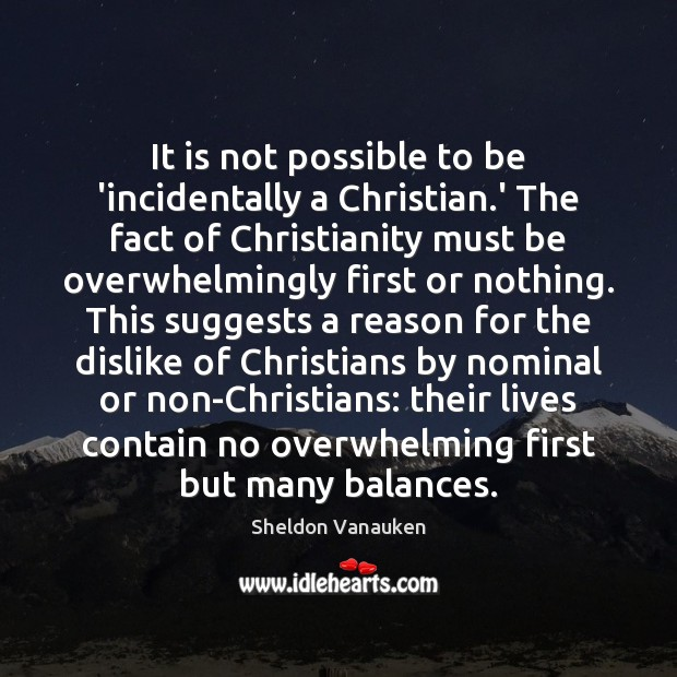 It is not possible to be 'incidentally a Christian.' The fact Sheldon Vanauken Picture Quote