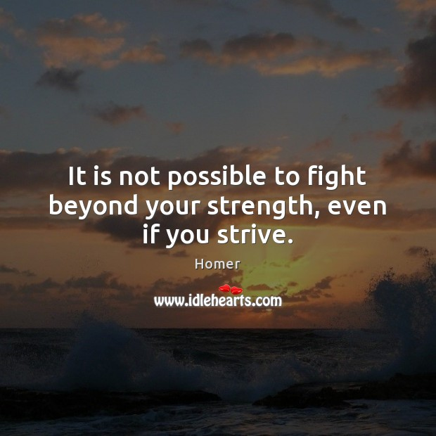 It is not possible to fight beyond your strength, even if you strive. Homer Picture Quote