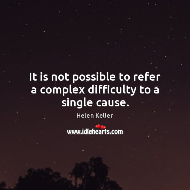 It is not possible to refer a complex difficulty to a single cause. Helen Keller Picture Quote