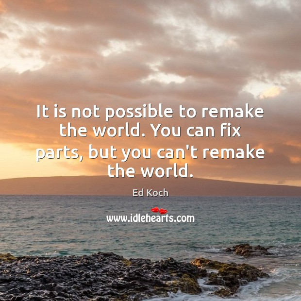 It is not possible to remake the world. You can fix parts, but you can't remake the world. Ed Koch Picture Quote