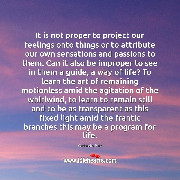 It is not proper to project our feelings onto things or to Octavio Paz Picture Quote